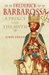 Frederick Barbarossa: The Prince and the Myth - John B. Freed