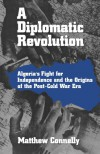 A Diplomatic Revolution: Algeria's Fight for Independence and the Origins of the Post-Cold War Era - Matthew Connelly