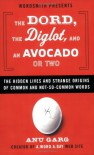 The Dord, the Diglot, and an Avocado or Two: The Hidden Lives and Strange Origins of Common and Not-So-Common Words - Anu Garg
