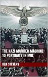 The Nazi Murder Machine: 13 Portraits in Evil - Ben Stevens