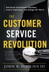 The Customer Service Revolution: Overthrow Conventional Business, Inspire Employees, and Change the World - John R. DiJulius III