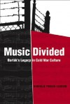 Music Divided: Bartok's Legacy in Cold War Culture - Danielle Fosler-Lussier