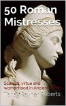 50 Roman Mistresses: Scandal, virtue and womanhood in Ancient Rome - Tansy Rayner Roberts
