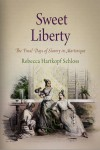 Sweet Liberty: The Final Days of Slavery in Martinique - Rebecca Hartkopf Schloss