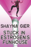 Stuck in Estrogen's Funhouse - Shayna Gier