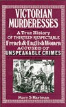 Victorian Murderesses: A True History of Thirteen Respectable French and English Women Accused of Unspeakable Crimes - Mary S. Hartman