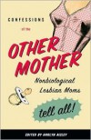 Confessions of the Other Mother: Nonbiological Lesbian Moms Tell All! - Harlyn Aizley