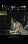 Conjugal Union: What Marriage Is and Why It Matters - Patrick Lee, Robert P. George