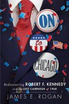 On To Chicago: Rediscovering Robert F. Kennedy and the Lost Campaign of 1968 - James E. Rogan
