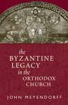 The Byzantine Legacy in the Orthodox Church - John Meyendorff