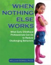 When Nothing Else Works: What Early Childhood Professionals Can Do to Reduce Challenging Behaviors - William DeMeo
