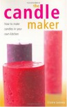 The Candle Maker: How to Make Candles in Your Own Kitchen - Claire Leavey