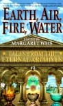 Earth, Air, Fire, Water (Tales from the Eternal Archives, #2) - Margaret Weis, Janet Pack, Bruce Holland Rogers, Nina Kiriki Hoffman, Tanya Huff, Linda P. Baker, Michelle Sagara West, Nancy Varian Berberick, Mark Garland, Lawrence Schimel, Donald J. Bingle, Jane Lindskold, Kristine Kathryn Rusch, Edward Carmien, Jean-Francois Podev