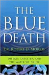 The Blue Death: Disease, Disaster, and the Water We Drink - Robert D. Morris
