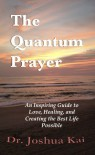 The Quantum Prayer: An Inspiring Guide to Love, Healing, and Creating the Best Life Possible - Joshua Kai