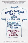 Navel Gazing: True Tales of Bodies, Mostly Mine (but also my mom's, which I know sounds weird) - Michael Ian Black