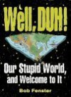 Well, Duh! Our Stupid World and Welcome to It - Bob Fenster