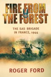Fire From the Forest: The SAS Brigade in France, 1944 - Roger Ford