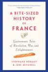 A Bite-Sized History of France: Delicious, Gastronomic Tales of Revolution, War, and Enlightenment -  Stéphane Hénaut, Jeni Mitchell