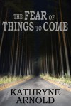 The Fear of Things to Come - Kathryne Arnold