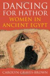 Dancing for Hathor: Women in Ancient Egypt - Carolyn Graves-Brown