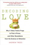 Decoding Love: Why It Takes Twelve Frogs to Find a Prince, and Other Revelations from the Science of Attraction - Andrew Trees