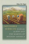 Impossible Subjects: Illegal Aliens and the Making of Modern America - Mae M. Ngai