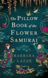 The Pillow Book of the Flower Samurai - Barbara Lazar