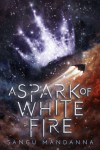 A Spark of White Fire - Sangu Mandanna