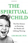 The Spiritual Child: The New Science on Parenting for Health and Lifelong Thriving - Lisa J Miller
