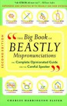 The Big Book of Beastly Mispronunciations: The Complete Opinionated Guide for the Careful Speaker - Charles Harrington Elster