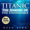 Titanic...The Sinking of the Unsinkable: The Terrible Truth Behind the Tragedy that Shocked the World - Dean   King