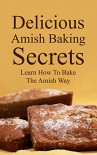 Delicious Amish Baking Secrets:   Learn How To Bake The Amish Way - Abigail King