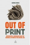Out of Print: Newspapers, Journalism and the Business of News in the Digital Age - George Brock