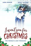 I Want You For Christmas: The Prince's Lost Princess - A Heartwarming Snow-Capped Holiday Romance - Lara Hunter,  Holly Rayner