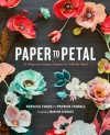 Paper to Petal: 75 Whimsical Paper Flowers to Craft by Hand - 'Rebecca Thuss',  'Patrick Farrell'