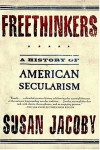 Freethinkers: A History of American Secularism - Susan Jacoby