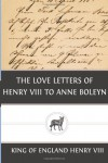 The Love Letters of Henry VIII to Anne Boleyn - King of England Henry Viii