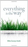 Everything Is the Way: Ordinary Mind Zen - Elihu Genmyo Smith