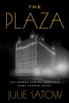 The Plaza: The Secret Life of America's Most Famous Hotel - Julie Satow