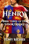 Henry - Book Three of the Tudor Trilogy - Tony Riches