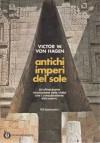 ANTICHI IMPERI DEL SOLE - VON HAGEN VICTOR