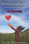 Moms Letting Go Without Giving Up: Seven Steps to Self-Recovery - Michelle Weidenbenner