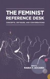 The Feminist Reference Desk: Concepts, Critiques, and Conversations (Gender and Sexuality in Information Studies) - Maria T Accardi