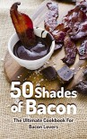 50 Shades of Bacon:  The Ultimate Cookbook for Bacon Lovers - Jack Rivers