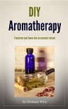 DIY Aromatherapy: Transform your home into an aromatic retreat (DIY Herbal Book 2) - Michaela Wirtz, John Wirtz