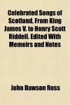 Celebrated Songs of Scotland, from King James V. to Henry Scott Riddell. Edited with Memoirs and Notes - John Dawson Ross