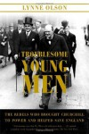 Troublesome Young Men: The Rebels Who Brought Churchill to Power and Helped Save England - Lynne Olson