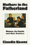 Mothers in the Fatherland: Women, the Family and Nazi Politics - Claudia Koonz