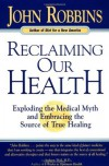 Reclaiming Our Health: Exploding the Medical Myth and Embracing the Source of True Healing - John Robbins, Marianne Williamson
